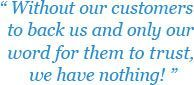 Without our customers to back us and only our word for them to trust, we have nothing.